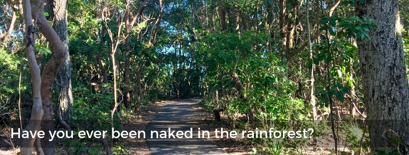 Have you ever been naked in a rainforest?